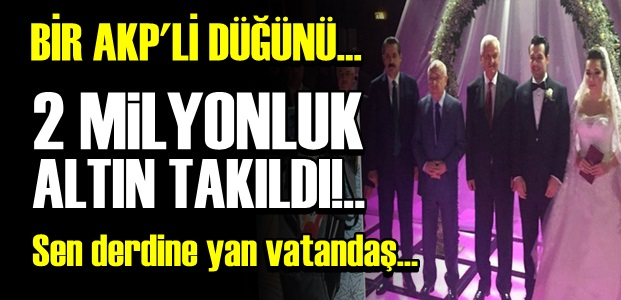 AKP DÜĞÜNÜNDE ALTIN YARIŞI!..