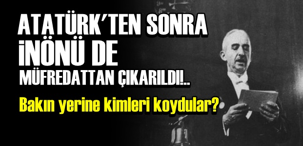 ATATÜRK'TEN SONRA ŞİMDİ DE İNÖNÜ...