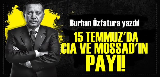 15 TEMMUZ'DA CIA VE MOSSAD PAYI!