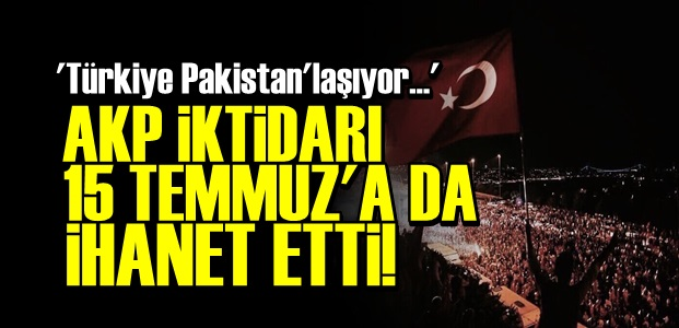 'AKP 15 TEMMUZ'A DA İHANET ETTİ...'