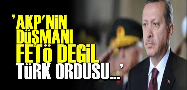 'AKP'NİN ASIL DÜŞMANI TÜRK ORDUSU...'