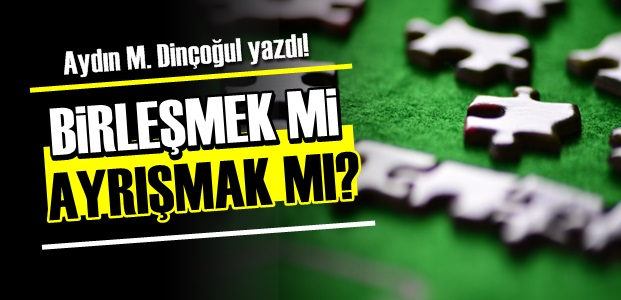 BİRLEŞMEK Mİ AYRIŞMAK MI?