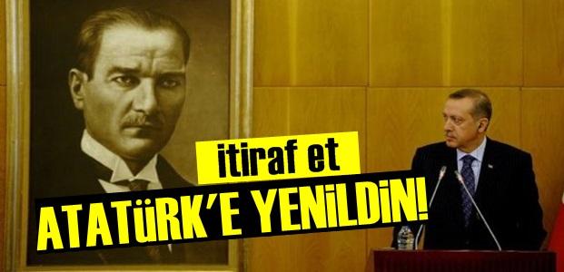 'İTİRAF ET: ATATÜRK'E YENİLDİN!..'