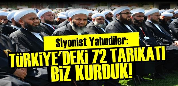 YAHUDİLER: TÜRKİYE'DEKİ 72 TARİKATI BİZ KURDUK...