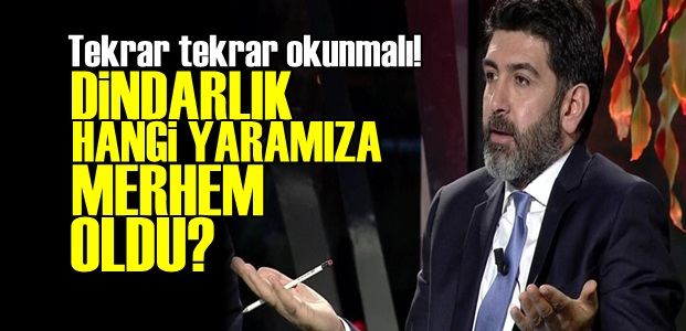 'DİNDARLIK HANGİ YARAMIZA MERHEM OLDU?'