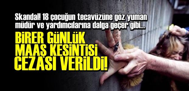 18 ÇOCUĞA TECAVÜZÜN BEDELİ 1 GÜNLÜK MAAŞ!..