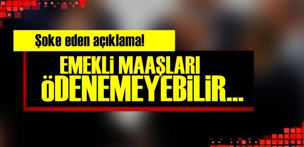 'EMEKLİ MAAŞLARI ÖDENEMEYEBİLİR...'