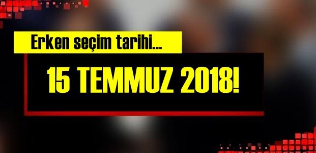 ERKEN SEÇİM TARİHİ: 15 TEMMUZ 2018...