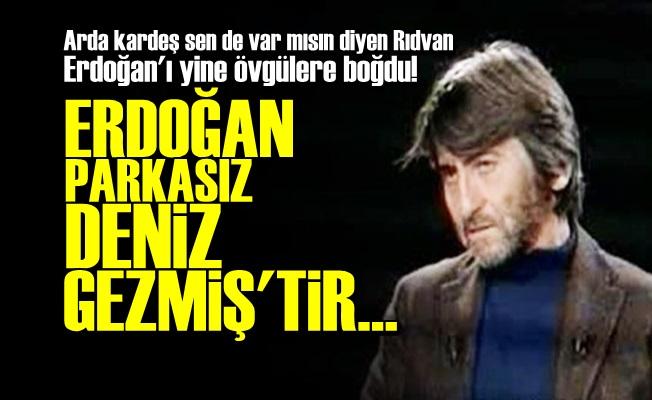 ERDOĞAN'I ÖVE ÖVE BİTİREMEDİ!