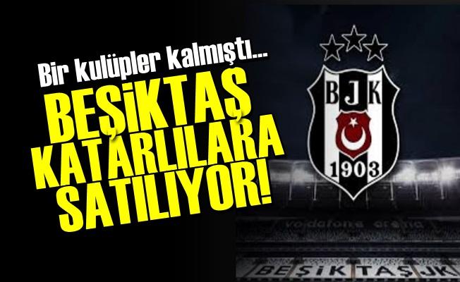 BEŞİKTAŞ KATARLILARA SATILIYOR!..