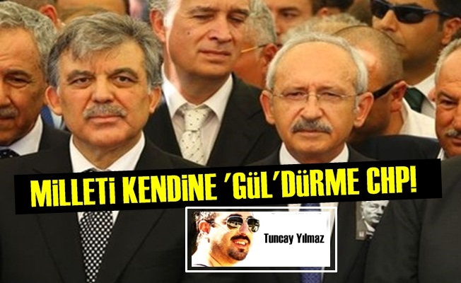 MİLLETİ KENDİNE 'GÜL'DÜRME EYY CHP!