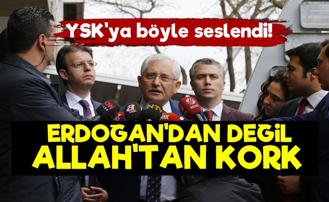 'Erdoğan'dan Değil Allah'tan Kork YSK'
