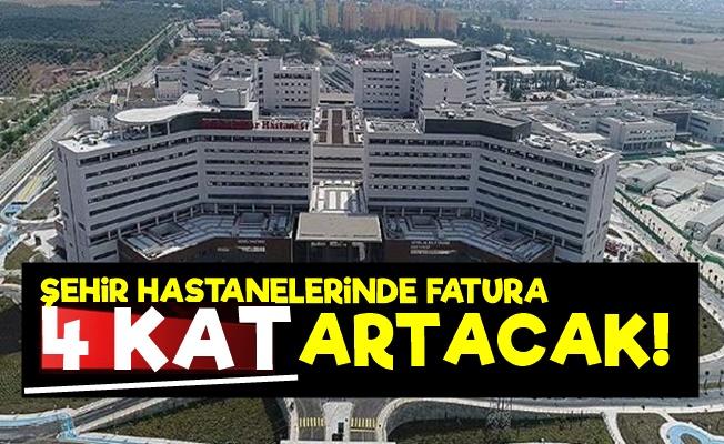 Şehir Hastanelerinde Fatura 4 Kat Artacak!