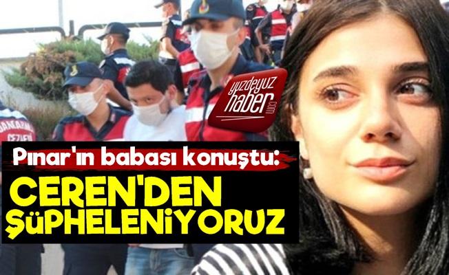 Pınar Gültekin'in Babası: Ceren'den Şüpheleniyoruz