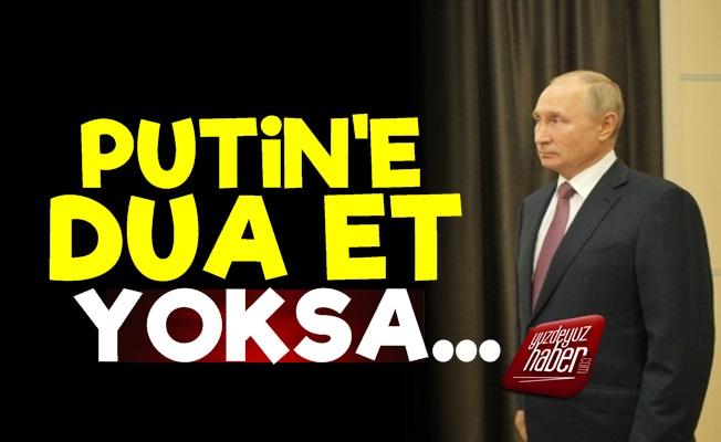 'Putin'e Dua Et Yoksa...'
