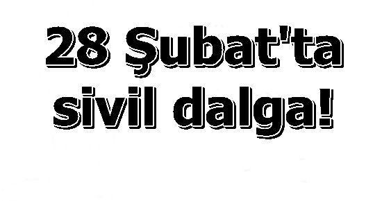 28 ŞUBAT'TA ALTINCI DALGA SİVİLLERE...