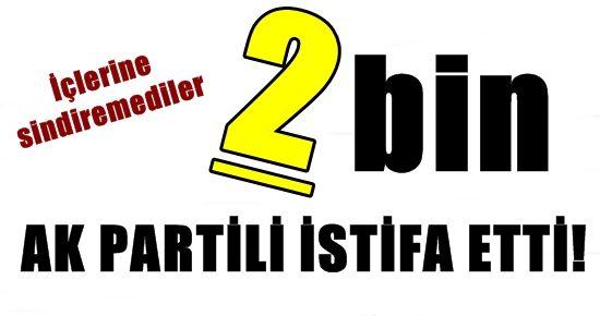 2 BİN KİŞİ AK PARTİ'DEN İSTİFA ETTİ!