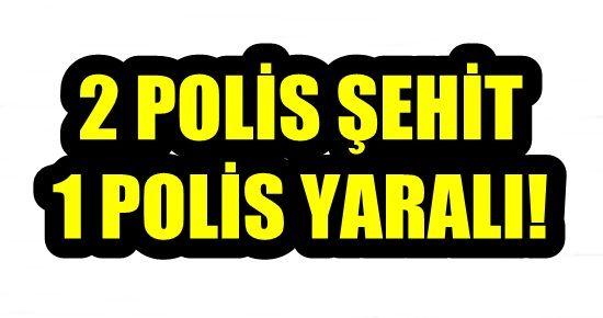 2 POLİS ŞEHİT OLDU, 1 POLİS YARALI