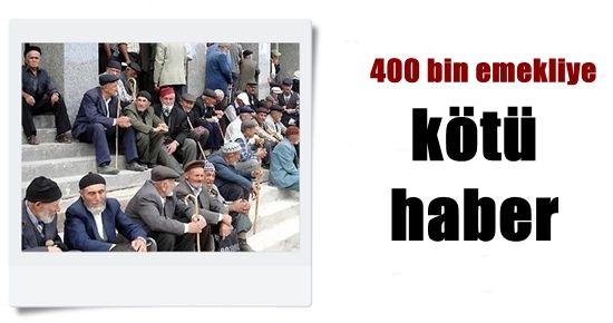400 BİN EMEKLİYE KÖTÜ HABER...