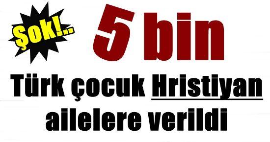 5 BİN TÜRK ÇOCUK HRİSTİYANLARA VERİLDİ