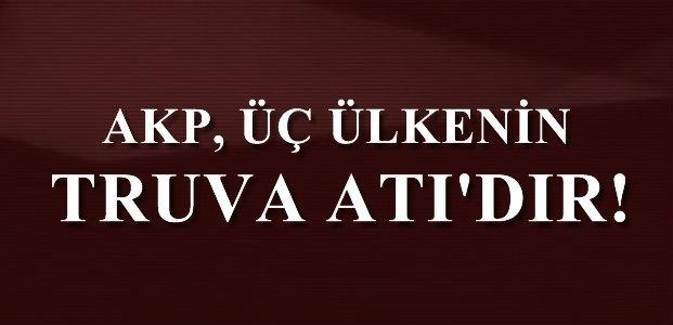 'AKP BU ÜÇ ÜLKENİN TRUVA ATIDIR'