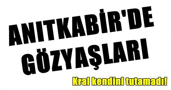 ANITKABİR'DE KRAL'IN GÖZYAŞLARI...