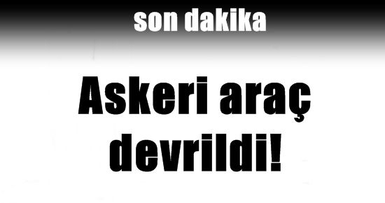 ASKERİ ARAÇ DEVRİLDİ!