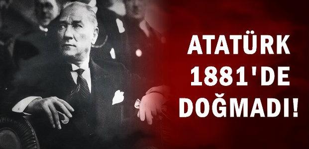 'ATATÜRK 1881'DE DOĞMADI...'