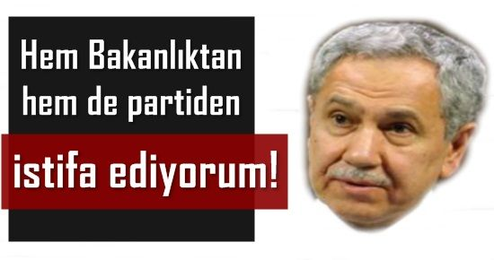 'BAKANLIKTAN DA PARTİDEN DE İSTİFA EDİYORUM'