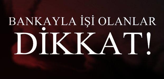 BANKAYLA İŞİ OLANLAR DİKKAT!