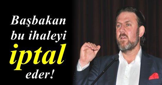 'BAŞBAKAN BU İHALEYİ İPTAL EDER'
