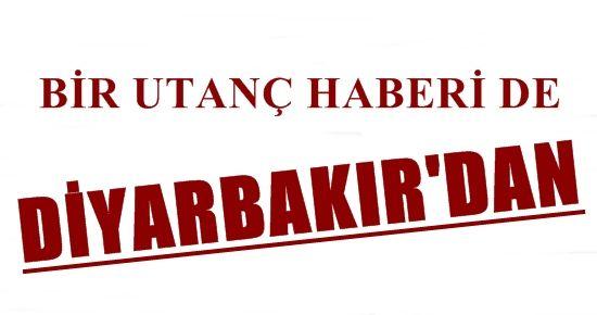 BİR UTANÇ HABERİ DE DİYARBAKIR'DAN