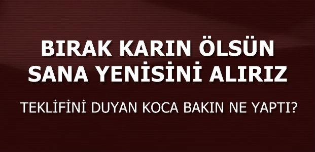 'BIRAK KARIN ÖLSÜN, YENİSİNİ ALIRIZ'
