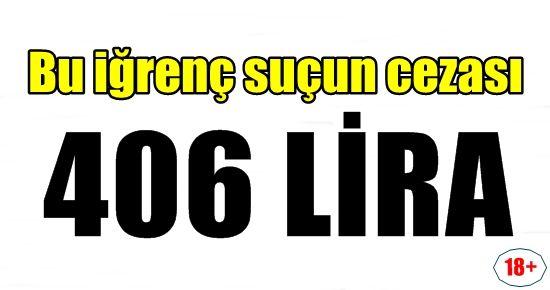 BU İĞRENÇ SUÇUN CEZASI 406 LİRA...