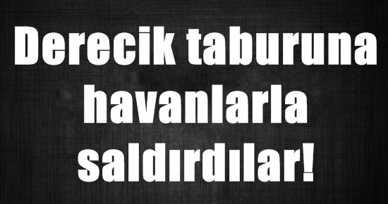 BU KEZ DERECİK TABURUNA SALDIRDILAR
