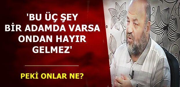 'BU ÜÇÜ BİR ADAMDA VARSA ONDAN HAYIR GELMEZ'
