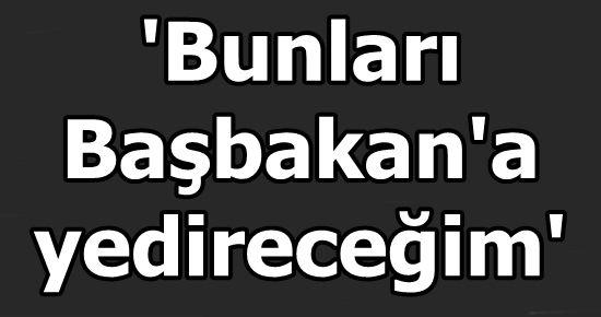 'BUNLARI BAŞBAKAN'A YEDİRECEĞİM'