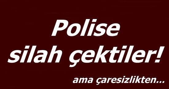 ÇARESİZLİKTEN POLİSE SİLAH ÇEKTİLER...
