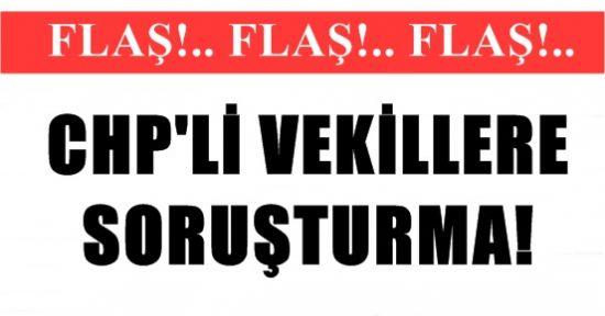 CHP'Lİ VEKİLLERE SORUŞTURMA!
