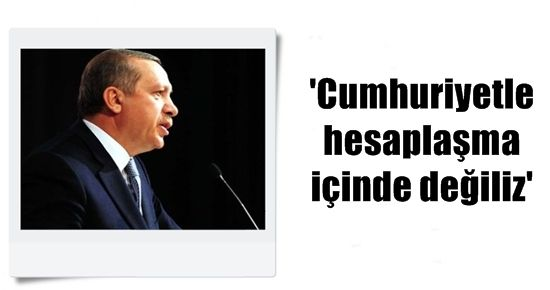 'CUMHURİYETLE HESAPLAŞMA İÇİNDE DEĞİLİZ'