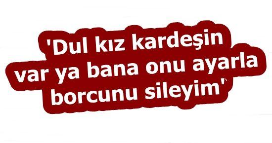 'DUL KARDEŞİNİ AYARLA BORCUNU SİLEYİM'