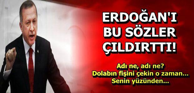 ERDOĞAN'I ÇILDIRTAN SÖZLER!