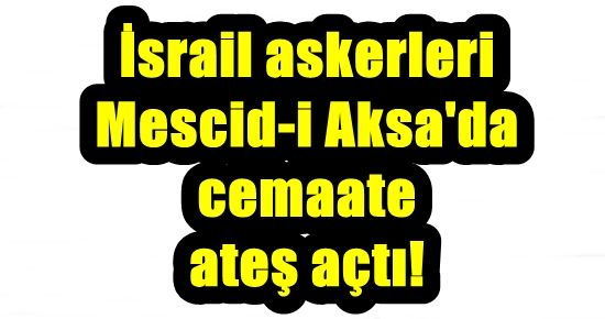 FLAŞ! İSRAİL ASKERLERİ CEMAATE ATEŞ AÇTI!
