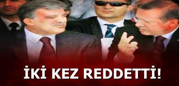 GÜL'Ü İKİ KEZ REDDETTİ...