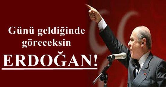 'GÜNÜ GELDİĞİNDE GÖRECEKSİN ERDOĞAN'