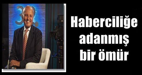 HABERCİLİĞE ADANMIŞ BİR ÖMÜR...