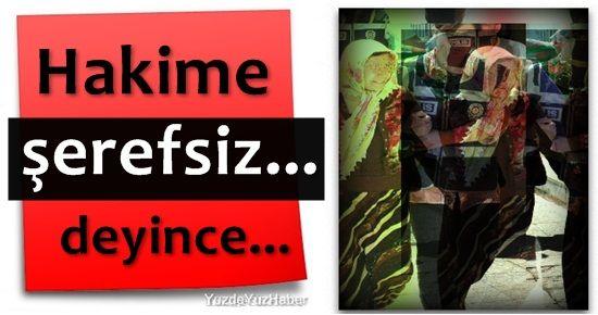 HAKİMLERE 'ŞEREFSİZ...' DEYİNCE...
