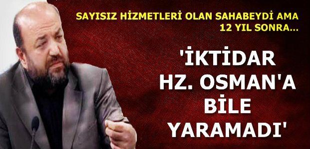 'İKTİDAR HZ. OSMAN'A BİLE YARAMADI'