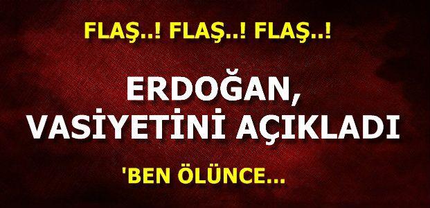 İŞTE ERDOĞAN'IN VASİYETİ...