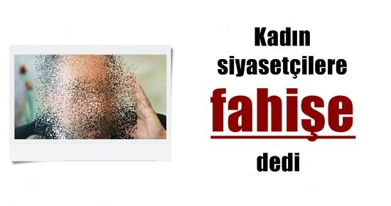 KADIN SİYASETÇİLERE 'FAHİŞE' DEDİ...